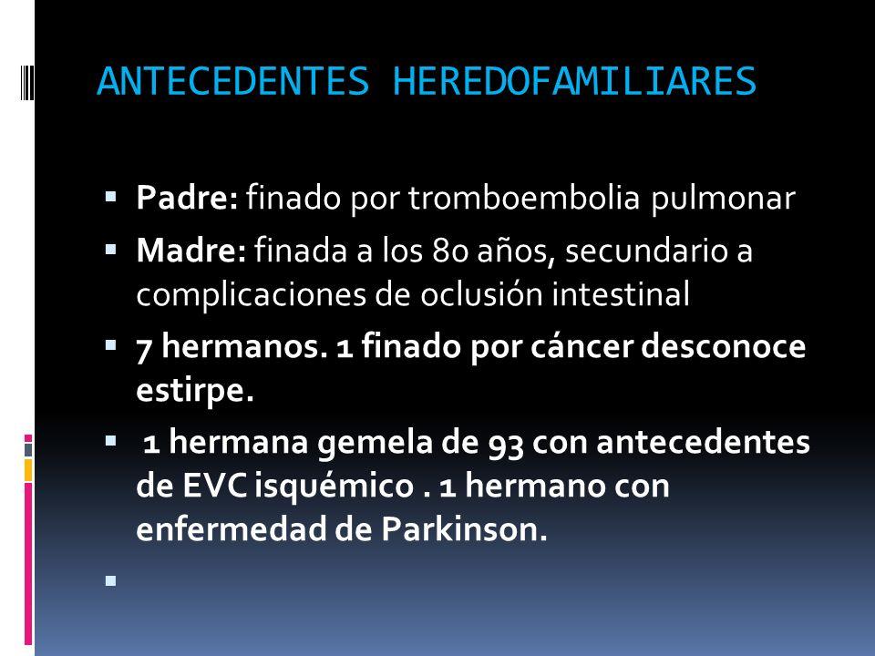 ANTECEDENTES HEREDOFAMILIARES Padre: finado por tromboembolia pulmonar Madre: finada a los 80 años, secundario a complicaciones de oclusión intestinal