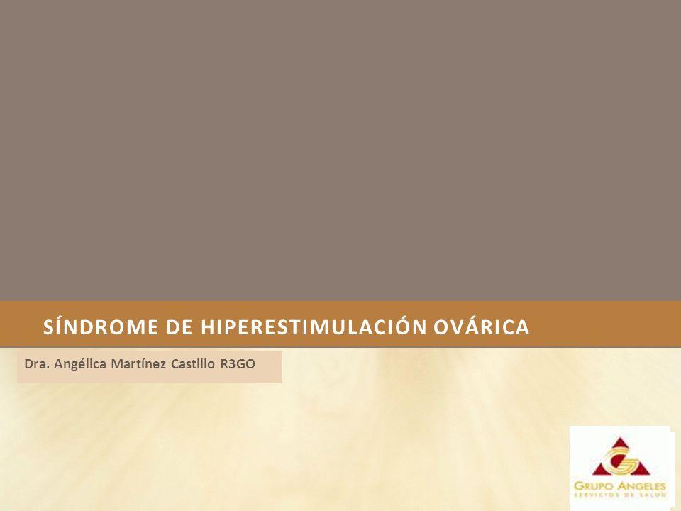SÍNDROME DE HIPERESTIMULACIÓN OVÁRICA Dra. Angélica Martínez Castillo R3GO