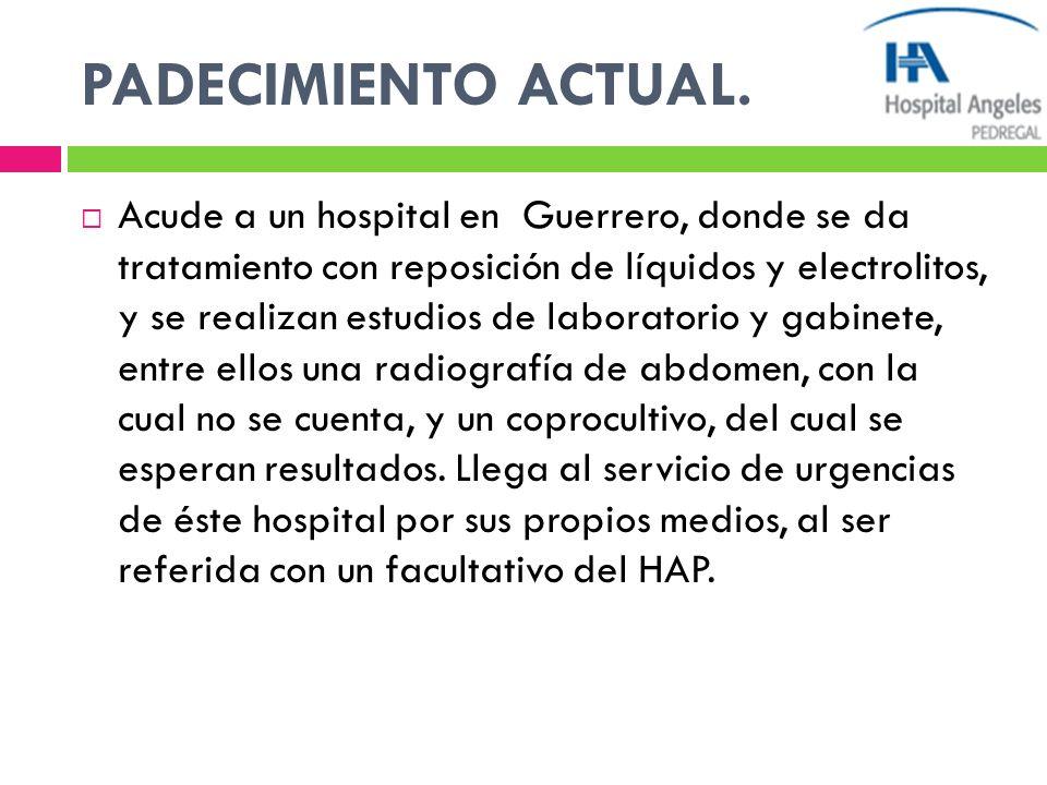 PADECIMIENTO ACTUAL. Acude a un hospital en Guerrero, donde se da tratamiento con reposición de líquidos y electrolitos, y se realizan estudios de lab