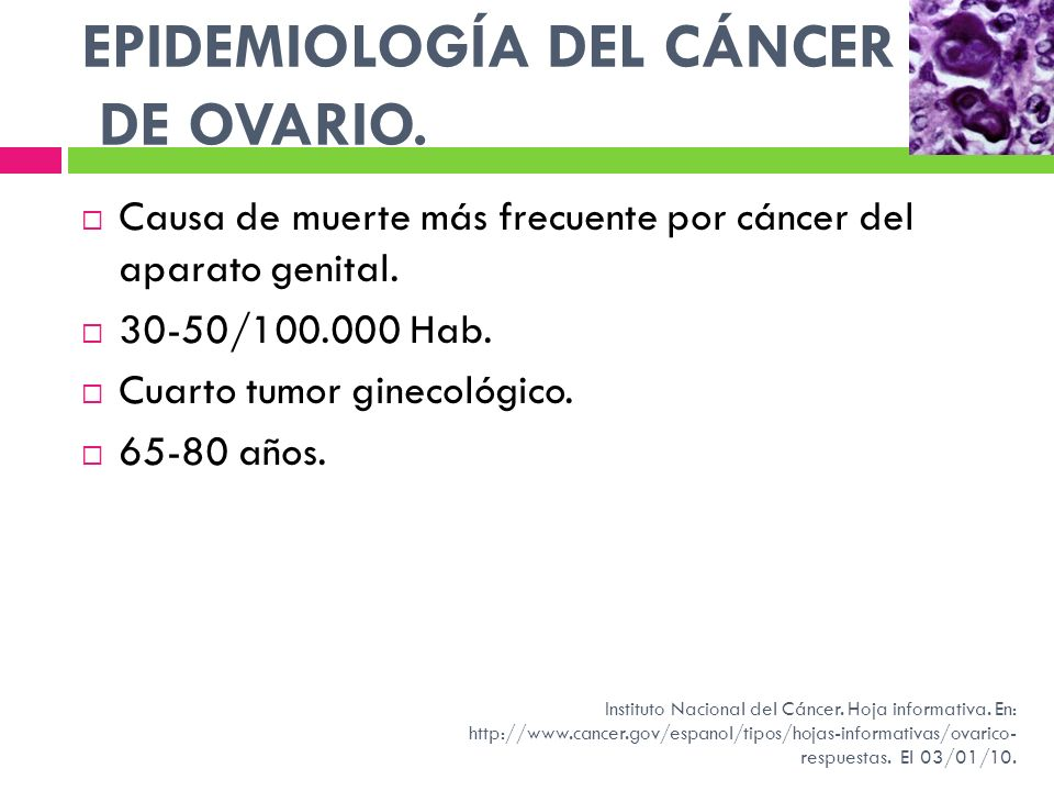 EPIDEMIOLOGÍA DEL CÁNCER DE OVARIO. Causa de muerte más frecuente por cáncer del aparato genital. 30-50/100.000 Hab. Cuarto tumor ginecológico. 65-80