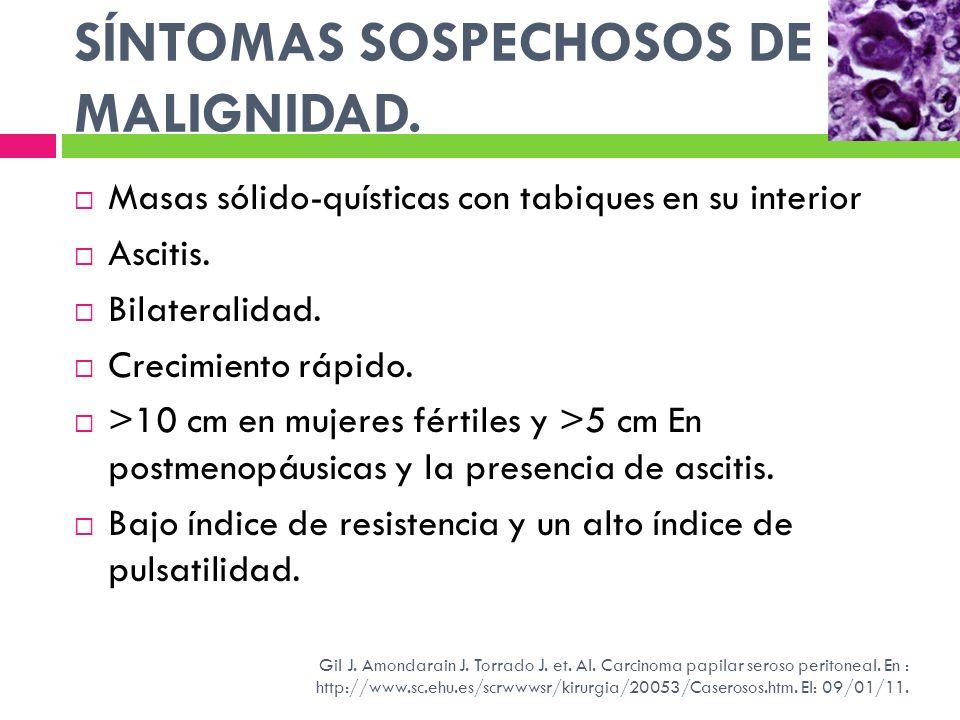SÍNTOMAS SOSPECHOSOS DE MALIGNIDAD. Masas sólido-quísticas con tabiques en su interior Ascitis. Bilateralidad. Crecimiento rápido. >10 cm en mujeres f