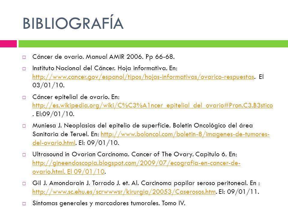 BIBLIOGRAFÍA Cáncer de ovario. Manual AMIR 2006. Pp 66-68. Instituto Nacional del Cáncer. Hoja informativa. En: http://www.cancer.gov/espanol/tipos/ho