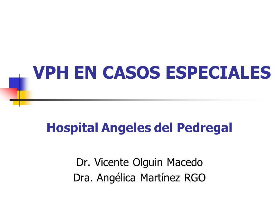 VPH EN CASOS ESPECIALES Hospital Angeles del Pedregal Dr. Vicente Olguin Macedo Dra. Angélica Martínez RGO