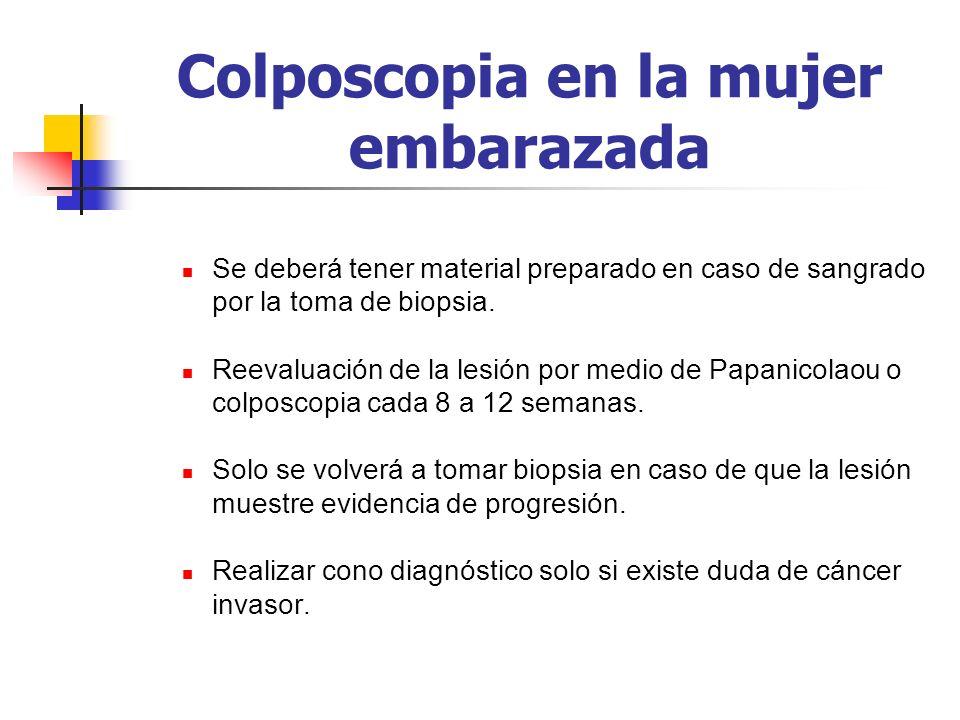 Colposcopia en la mujer embarazada Se deberá tener material preparado en caso de sangrado por la toma de biopsia. Reevaluación de la lesión por medio