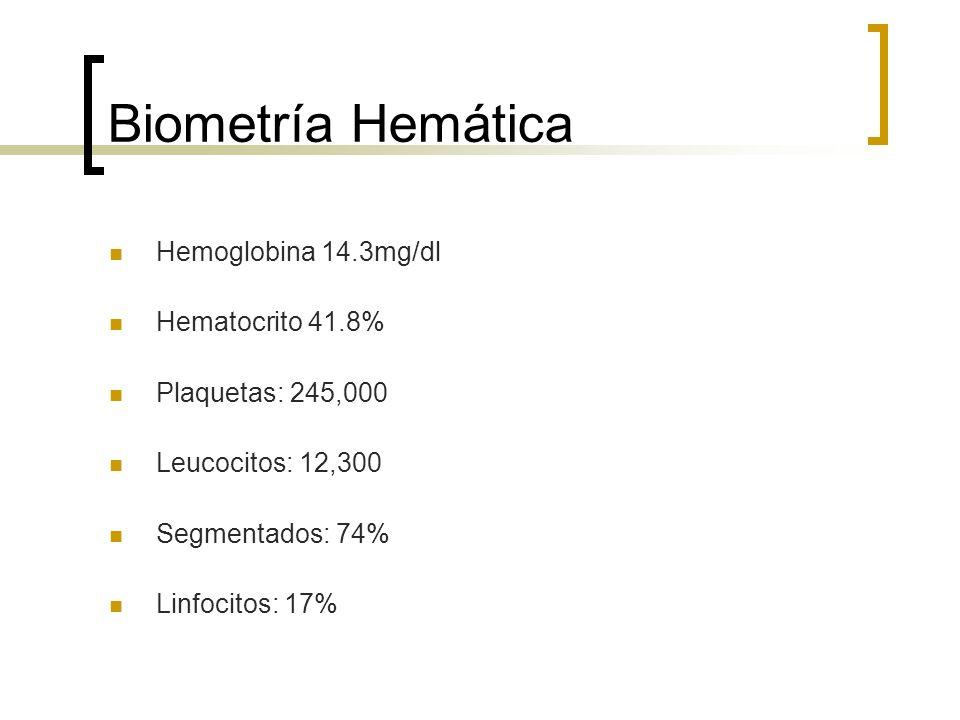 Biometría Hemática Hemoglobina 14.3mg/dl Hematocrito 41.8% Plaquetas: 245,000 Leucocitos: 12,300 Segmentados: 74% Linfocitos: 17%