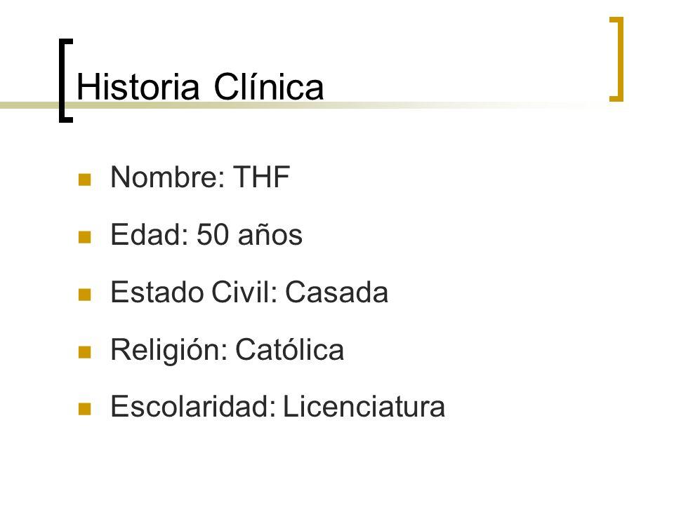 Historia Clínica Nombre: THF Edad: 50 años Estado Civil: Casada Religión: Católica Escolaridad: Licenciatura