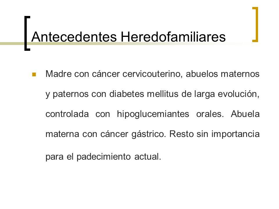 Antecedentes Heredofamiliares Madre con cáncer cervicouterino, abuelos maternos y paternos con diabetes mellitus de larga evolución, controlada con hi