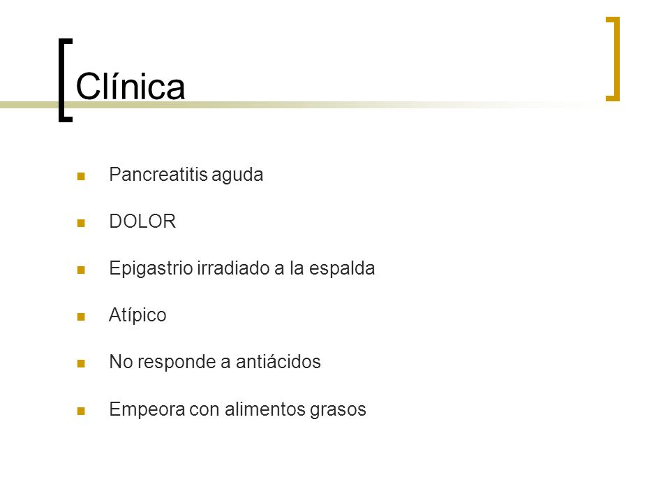 Clínica Pancreatitis aguda DOLOR Epigastrio irradiado a la espalda Atípico No responde a antiácidos Empeora con alimentos grasos