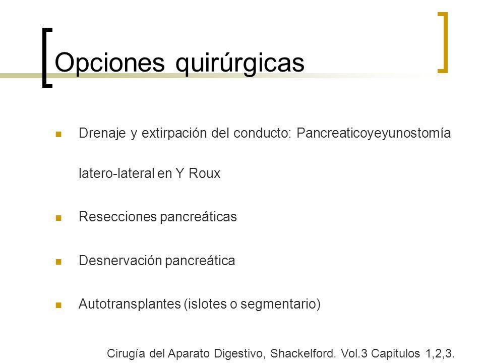 Opciones quirúrgicas Drenaje y extirpación del conducto: Pancreaticoyeyunostomía latero-lateral en Y Roux Resecciones pancreáticas Desnervación pancre