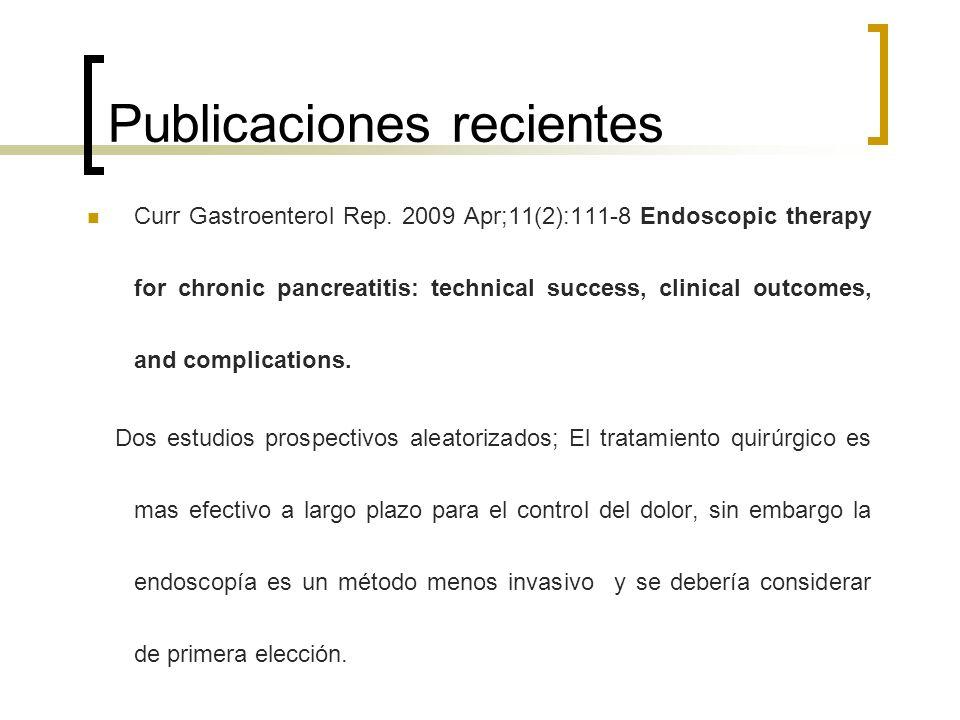 Publicaciones recientes Curr Gastroenterol Rep. 2009 Apr;11(2):111-8 Endoscopic therapy for chronic pancreatitis: technical success, clinical outcomes