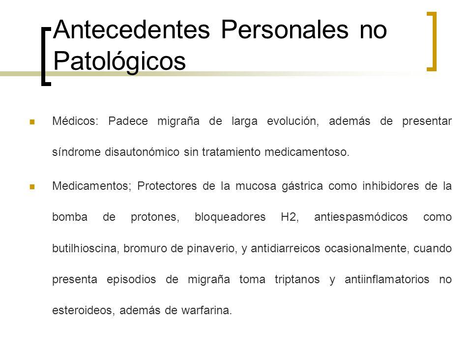 Antecedentes Personales no Patológicos Médicos: Padece migraña de larga evolución, además de presentar síndrome disautonómico sin tratamiento medicame