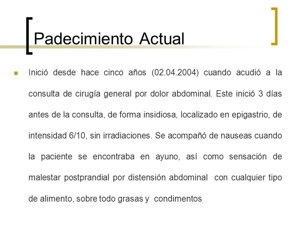 Padecimiento Actual Inició desde hace cinco años (02.04.2004) cuando acudió a la consulta de cirugía general por dolor abdominal. Este inició 3 días a