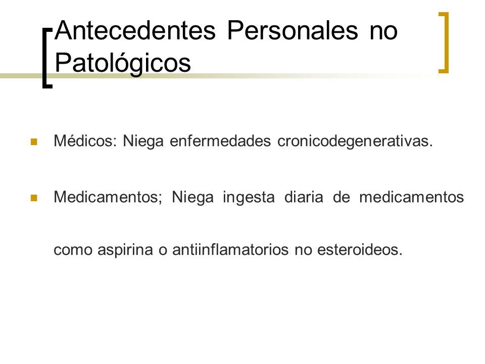 Antecedentes Personales no Patológicos Tabaquismo, alcoholismo y otras toxicomanías negadas.