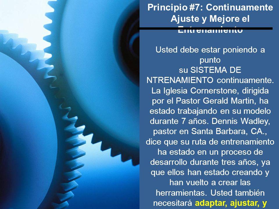 Principio #7: Continuamente Ajuste y Mejore el Entrenamiento Usted debe estar poniendo a punto su SISTEMA DE NTRENAMIENTO continuamente. La Iglesia Co