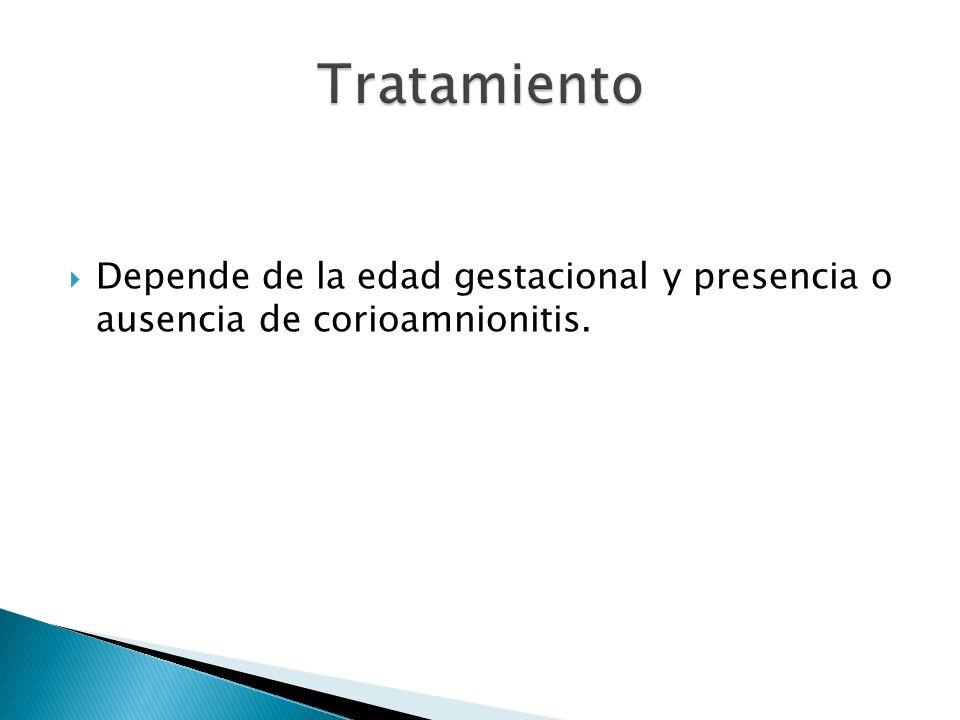 Depende de la edad gestacional y presencia o ausencia de corioamnionitis.