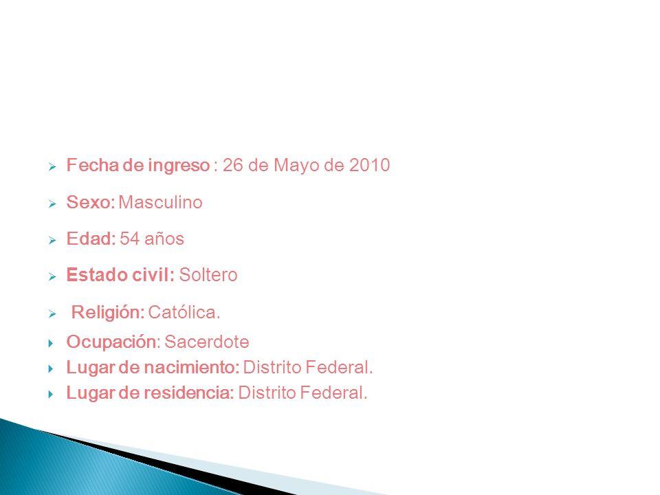 Fecha de ingreso : 26 de Mayo de 2010 Sexo: Masculino Edad: 54 años Estado civil: Soltero Religión: Católica. Ocupación: Sacerdote Lugar de nacimiento