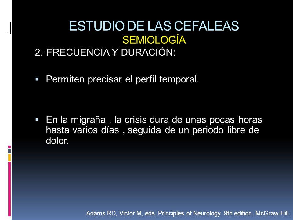 ESTUDIO DE LAS CEFALEAS SEMIOLOGÍA 2.-FRECUENCIA Y DURACIÓN: Permiten precisar el perfil temporal. En la migraña, la crisis dura de unas pocas horas h