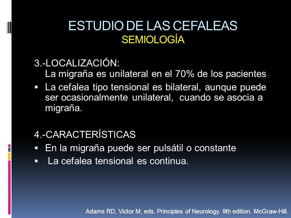 ESTUDIO DE LAS CEFALEAS SEMIOLOGÍA 3.-LOCALIZACIÓN: La migraña es unilateral en el 70% de los pacientes La cefalea tipo tensional es bilateral, aunque