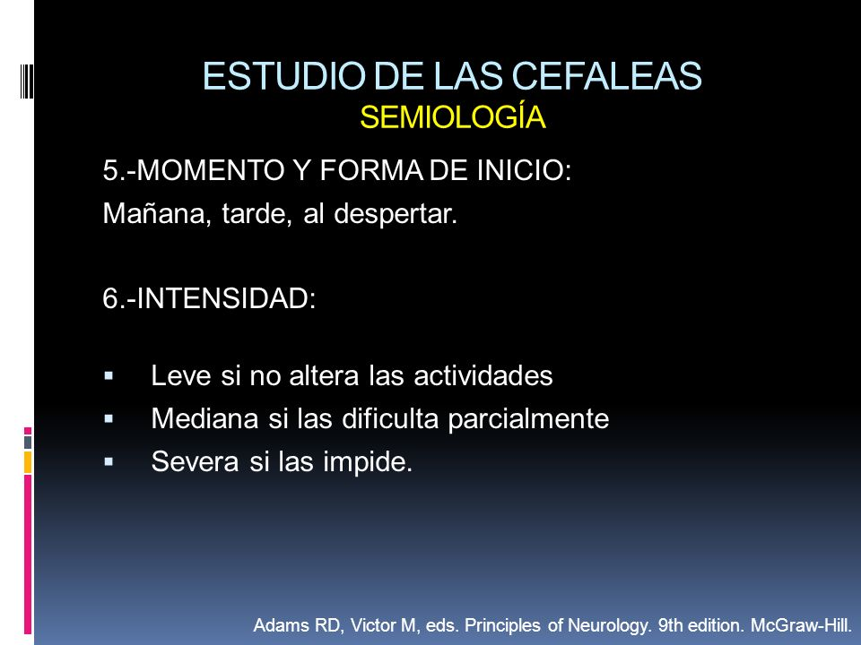 ESTUDIO DE LAS CEFALEAS SEMIOLOGÍA 5.-MOMENTO Y FORMA DE INICIO: Mañana, tarde, al despertar. 6.-INTENSIDAD: Leve si no altera las actividades Mediana