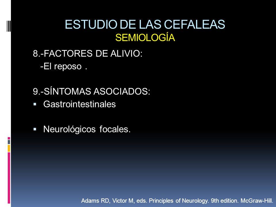 ESTUDIO DE LAS CEFALEAS SEMIOLOGÍA 8.-FACTORES DE ALIVIO: -El reposo. 9.-SÍNTOMAS ASOCIADOS: Gastrointestinales Neurológicos focales. Adams RD, Victor