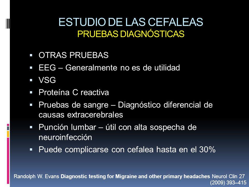 ESTUDIO DE LAS CEFALEAS PRUEBAS DIAGNÓSTICAS OTRAS PRUEBAS EEG – Generalmente no es de utilidad VSG Proteína C reactiva Pruebas de sangre – Diagnóstic