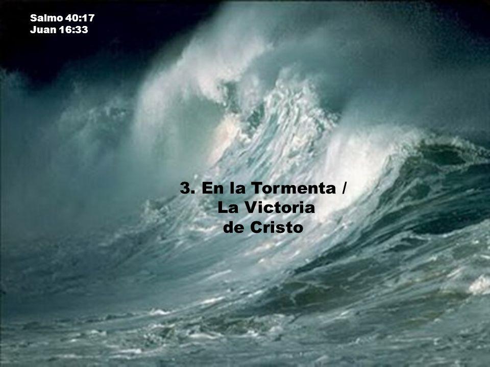 3. En la Tormenta / La Victoria de Cristo Salmo 40:17 Juan 16:33