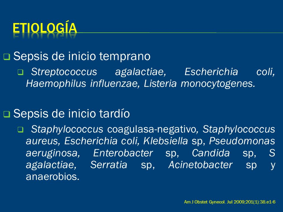 Sepsis de inicio temprano Streptococcus agalactiae, Escherichia coli, Haemophilus influenzae, Listeria monocytogenes. Sepsis de inicio tardío Staphylo
