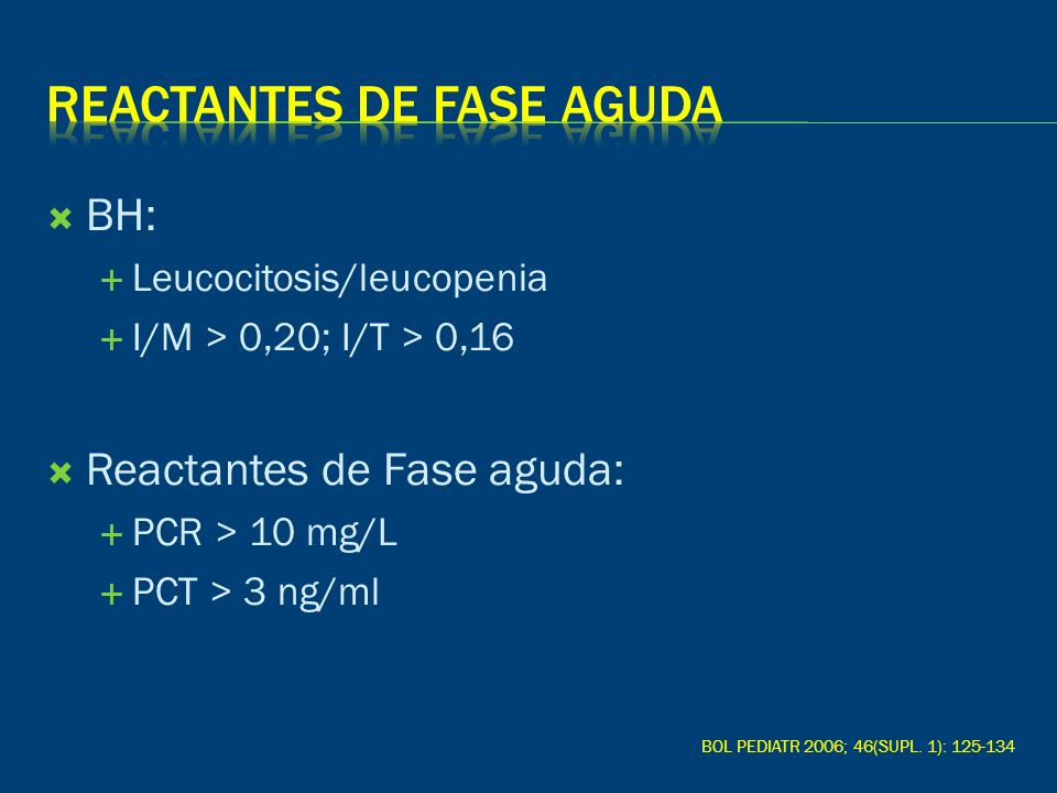 BH: Leucocitosis/leucopenia I/M > 0,20; I/T > 0,16 Reactantes de Fase aguda: PCR > 10 mg/L PCT > 3 ng/ml BOL PEDIATR 2006; 46(SUPL. 1): 125-134
