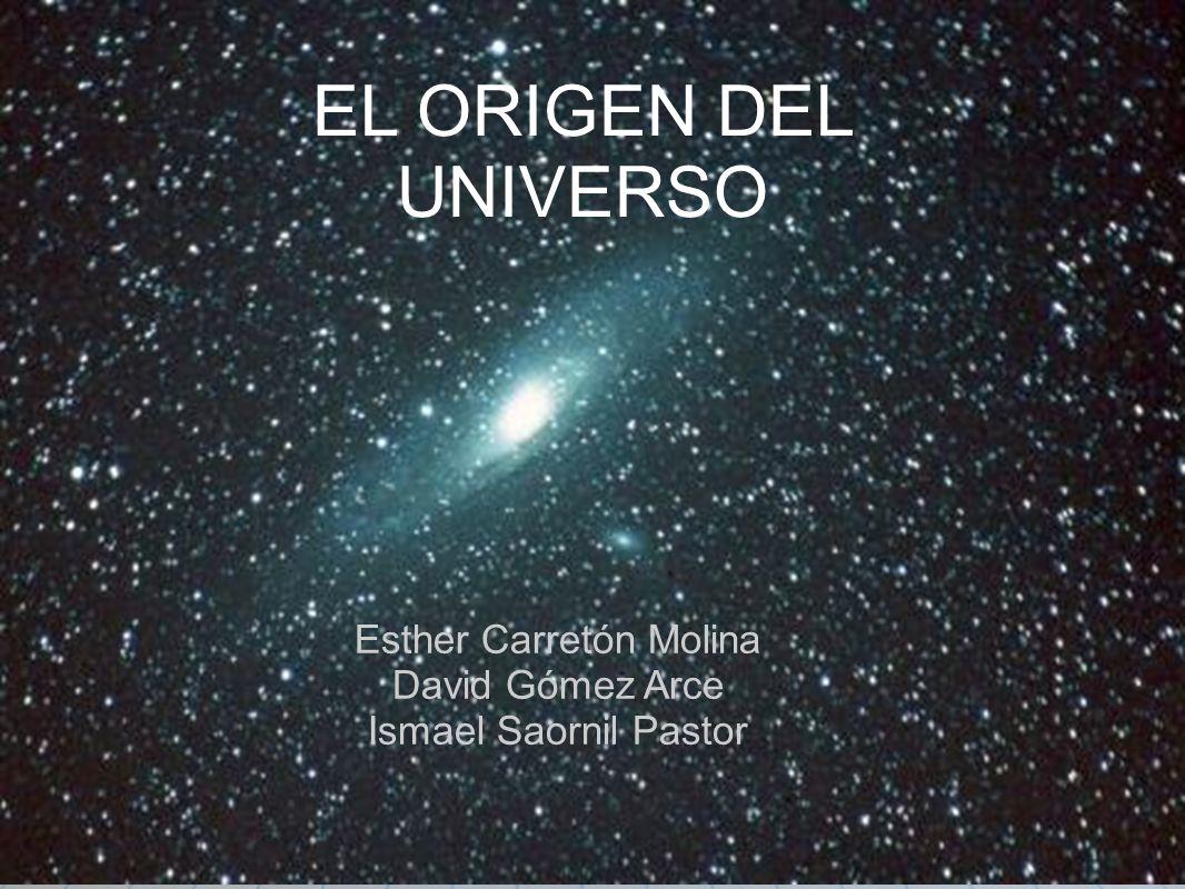 EL ORIGEN DEL UNIVERSO Esther Carretón Molina David Gómez Arce Ismael Saornil Pastor
