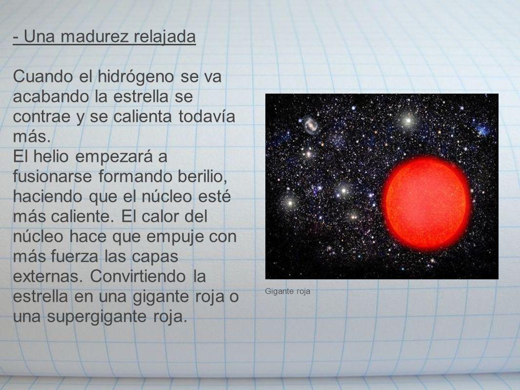 - Una madurez relajada Cuando el hidrógeno se va acabando la estrella se contrae y se calienta todavía más. El helio empezará a fusionarse formando be