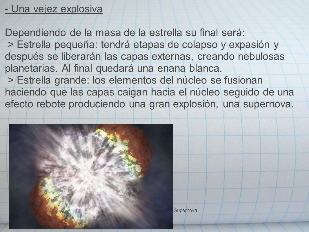 - Una vejez explosiva Dependiendo de la masa de la estrella su final será: > Estrella pequeña: tendrá etapas de colapso y expasión y después se libera