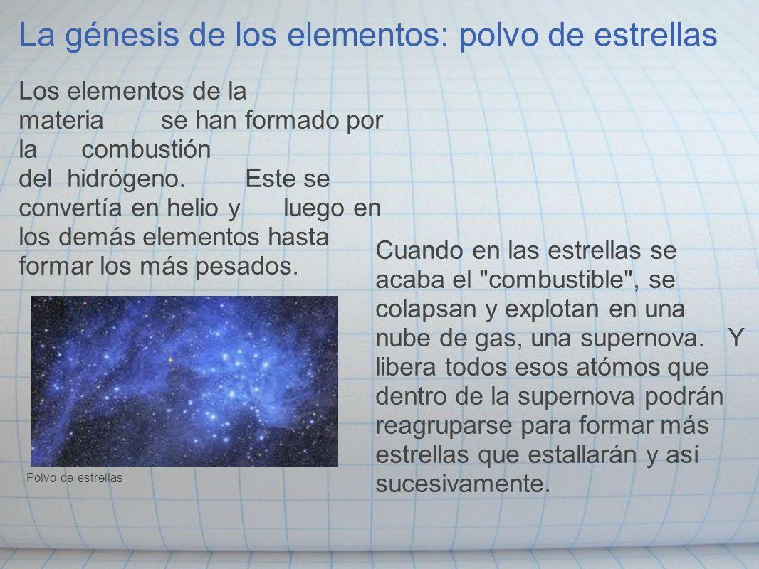 La génesis de los elementos: polvo de estrellas Los elementos de la materia se han formado por la combustión del hidrógeno. Este se convertía en helio