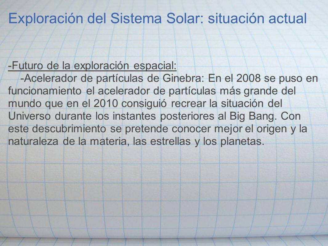 Exploración del Sistema Solar: situación actual -Futuro de la exploración espacial: -Acelerador de partículas de Ginebra: En el 2008 se puso en funcio