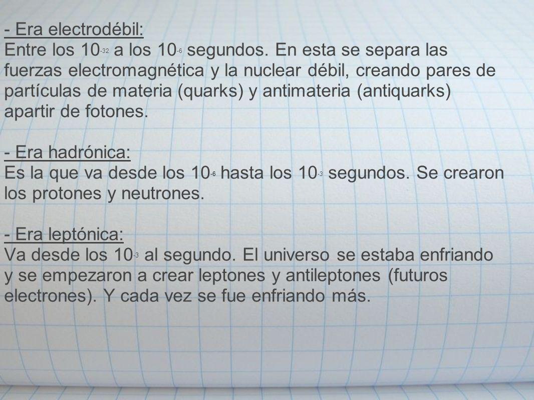 - Era electrodébil: Entre los 10 -32 a los 10 -6 segundos. En esta se separa las fuerzas electromagnética y la nuclear débil, creando pares de partícu