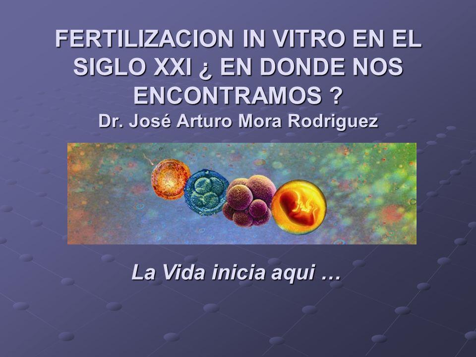 FERTILIZACION IN VITRO EN EL SIGLO XXI ¿ EN DONDE NOS ENCONTRAMOS ? Dr. José Arturo Mora Rodriguez La Vida inicia aqui …