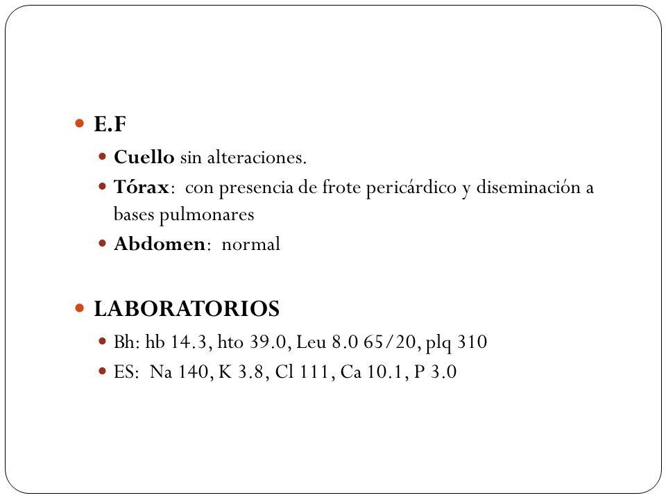 E.F Cuello sin alteraciones. Tórax: con presencia de frote pericárdico y diseminación a bases pulmonares Abdomen: normal LABORATORIOS Bh: hb 14.3, hto