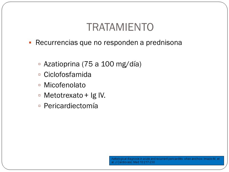 TRATAMIENTO Recurrencias que no responden a prednisona Azatioprina (75 a 100 mg/día) Ciclofosfamida Micofenolato Metotrexato + Ig IV. Pericardiectomía
