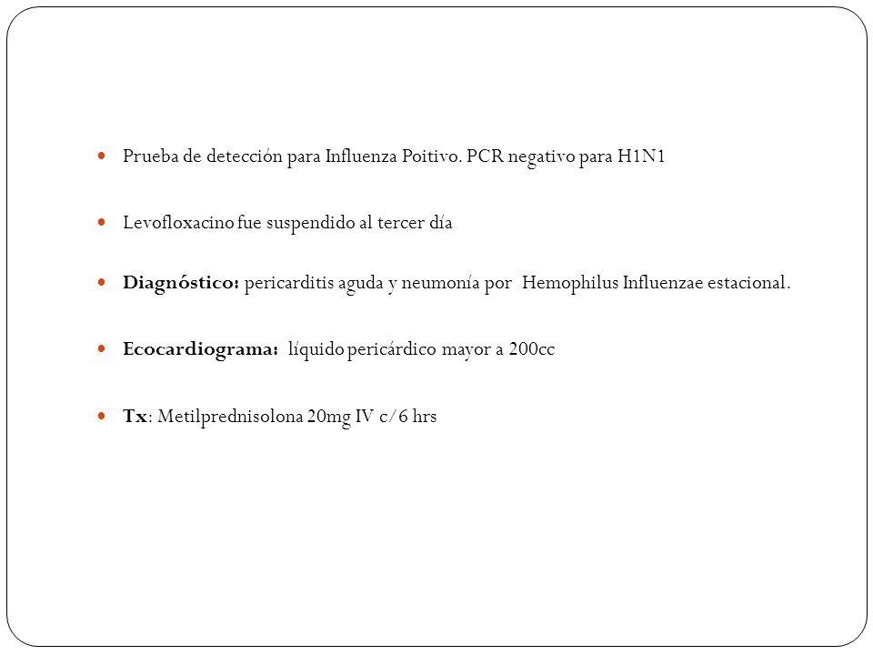 Prueba de detección para Influenza Poitivo. PCR negativo para H1N1 Levofloxacino fue suspendido al tercer día Diagnóstico: pericarditis aguda y neumon