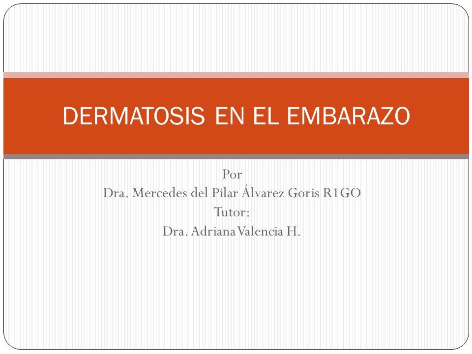 Por Dra. Mercedes del Pilar Álvarez Goris R1GO Tutor: Dra. Adriana Valencia H. DERMATOSIS EN EL EMBARAZO