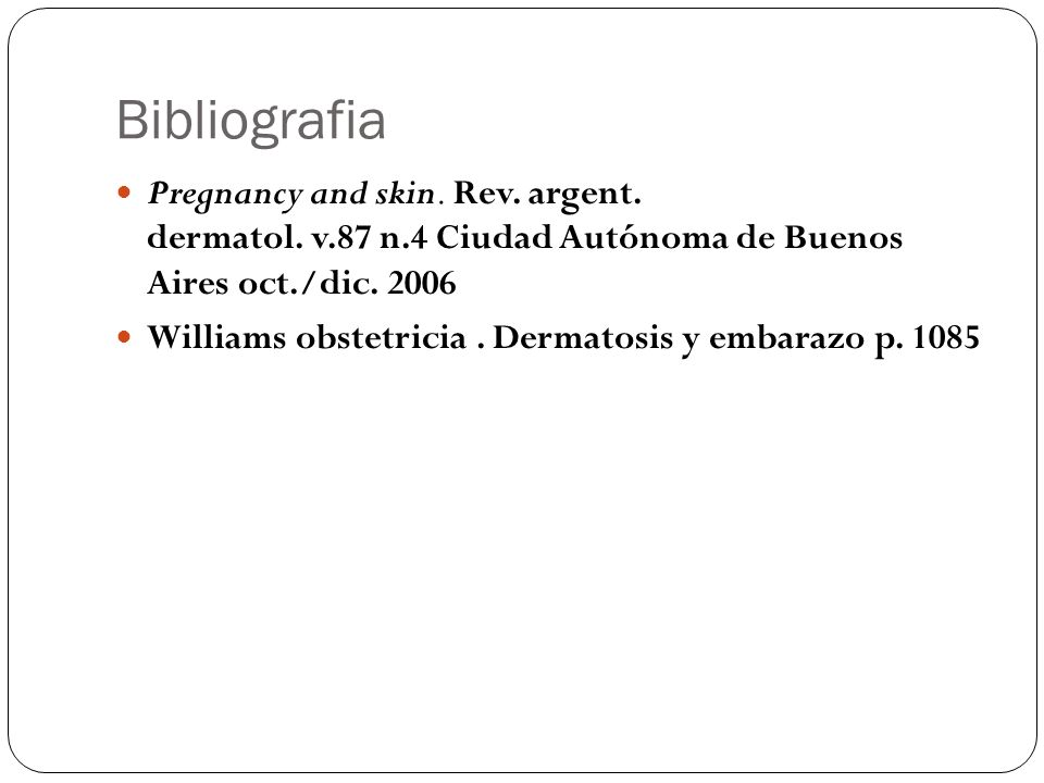 Bibliografia Pregnancy and skin. Rev. argent. dermatol. v.87 n.4 Ciudad Autónoma de Buenos Aires oct./dic. 2006 Williams obstetricia. Dermatosis y emb
