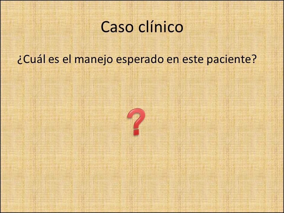 ¿Cuál es el manejo esperado en este paciente?