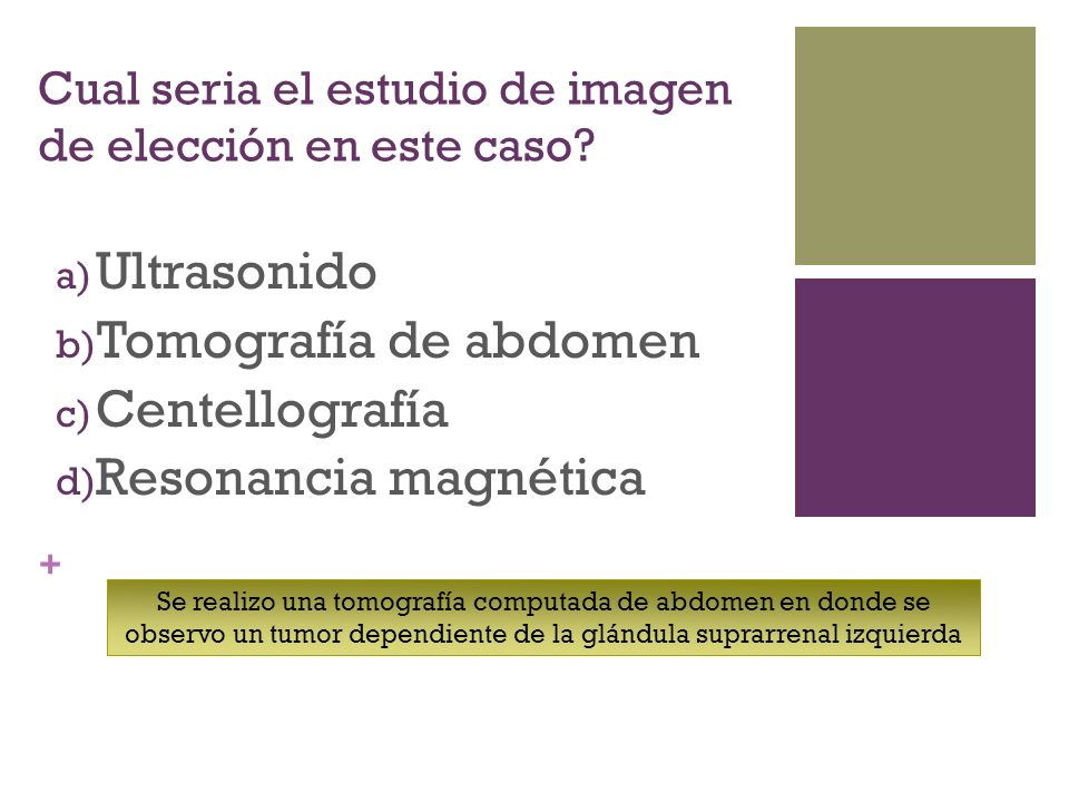 + Cual seria el estudio de imagen de elección en este caso? a) Ultrasonido b) Tomografía de abdomen c) Centellografía d) Resonancia magnética Se reali