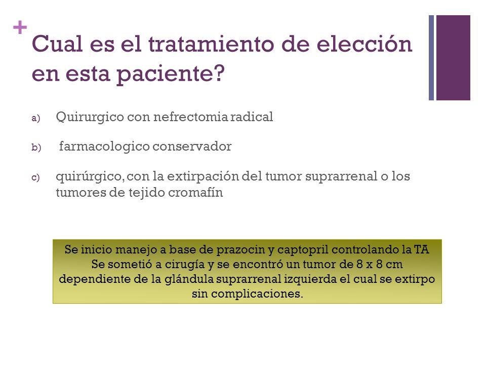 + Cual es el tratamiento de elección en esta paciente? a) Quirurgico con nefrectomia radical b) farmacologico conservador c) quirúrgico, con la extirp