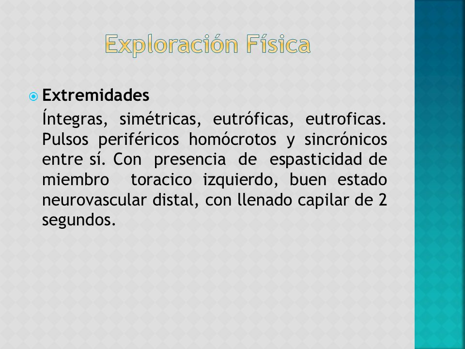 Extremidades Íntegras, simétricas, eutróficas, eutroficas. Pulsos periféricos homócrotos y sincrónicos entre sí. Con presencia de espasticidad de miem