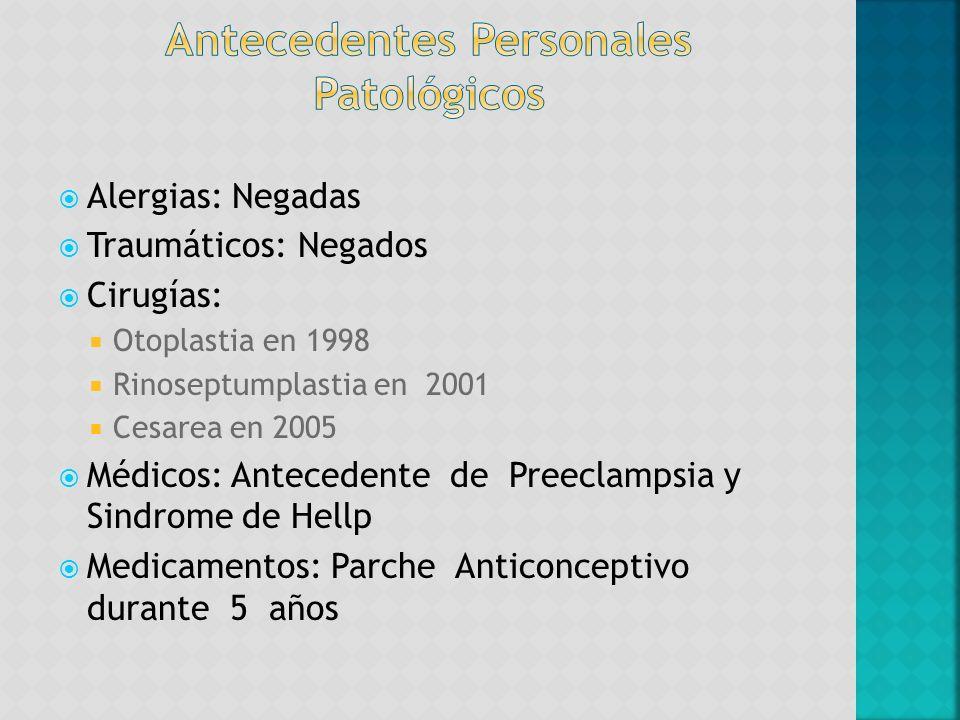 Alergias: Negadas Traumáticos: Negados Cirugías: Otoplastia en 1998 Rinoseptumplastia en 2001 Cesarea en 2005 Médicos: Antecedente de Preeclampsia y S