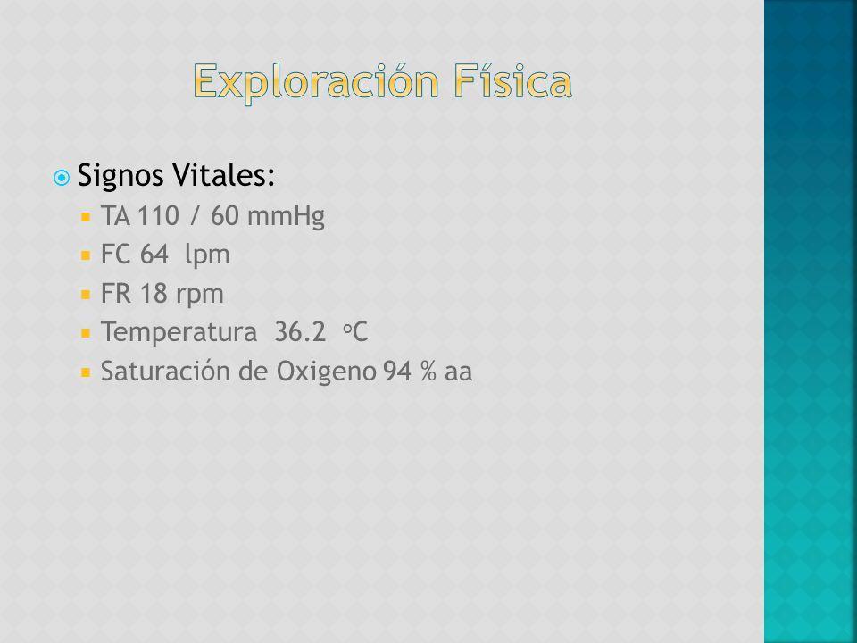 Signos Vitales: TA 110 / 60 mmHg FC 64 lpm FR 18 rpm Temperatura 36.2 o C Saturación de Oxigeno 94 % aa