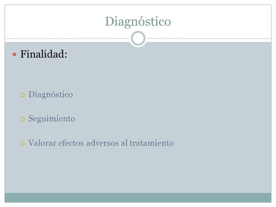 Diagnóstico Finalidad: Diagnóstico Seguimiento Valorar efectos adversos al tratamiento