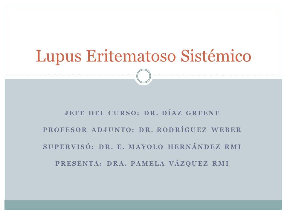 JEFE DEL CURSO: DR. DÍAZ GREENE PROFESOR ADJUNTO: DR. RODRÍGUEZ WEBER SUPERVISÓ: DR. E. MAYOLO HERNÁNDEZ RMI PRESENTA: DRA. PAMELA VÁZQUEZ RMI Lupus E