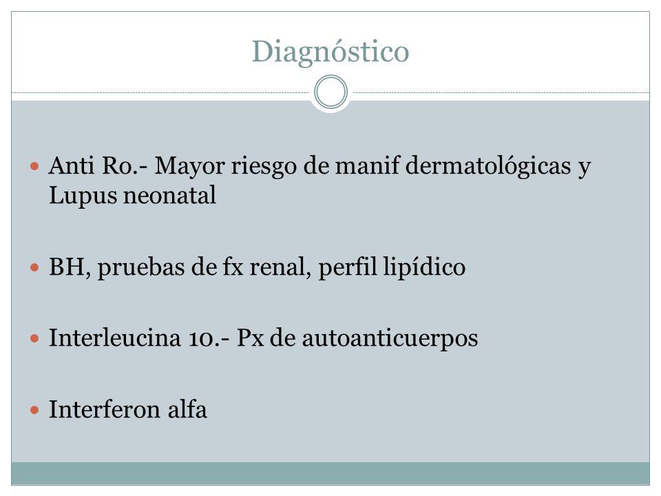 Diagnóstico Anti Ro.- Mayor riesgo de manif dermatológicas y Lupus neonatal BH, pruebas de fx renal, perfil lipídico Interleucina 10.- Px de autoantic