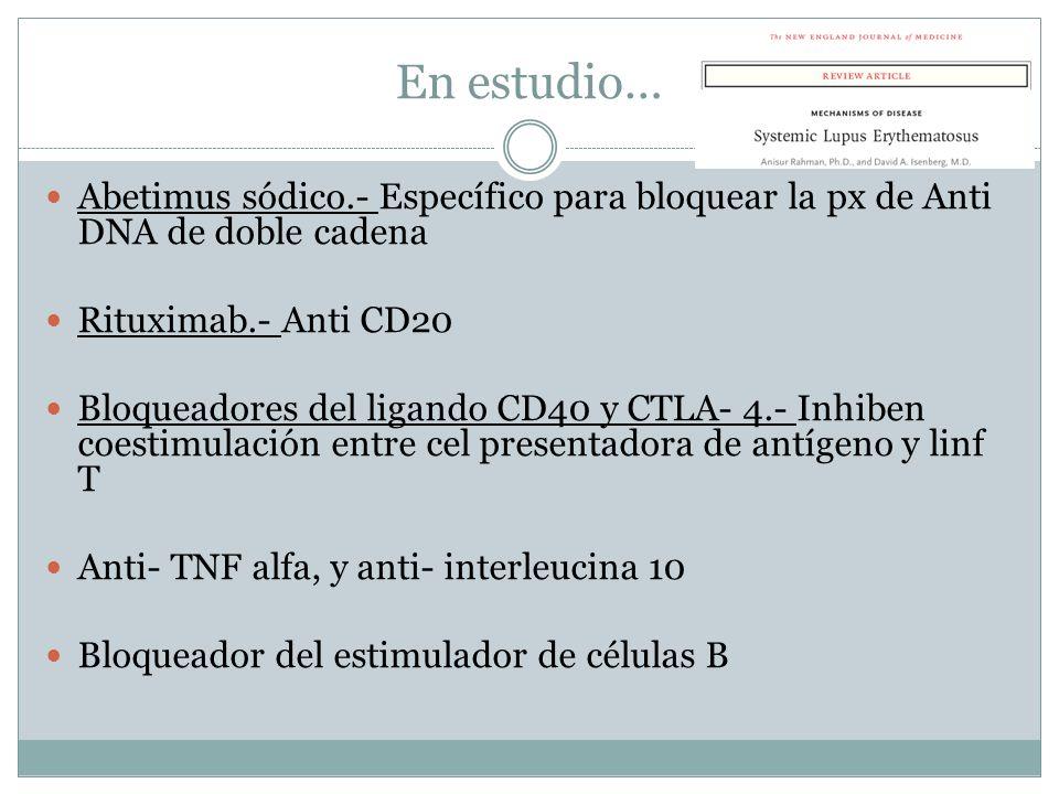 En estudio… Abetimus sódico.- Específico para bloquear la px de Anti DNA de doble cadena Rituximab.- Anti CD20 Bloqueadores del ligando CD40 y CTLA- 4